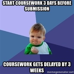 Success Kid - start coursework 3 days before submission coursework gets delayed by 3 weeks