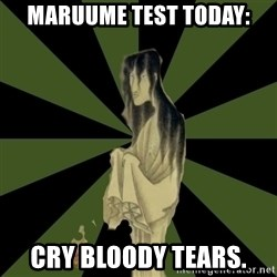 Japanese Language Student Ghost - MARUUME TEST TODAY: CRY BLOODY TEARS.