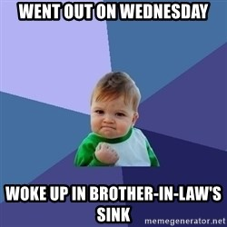 Success Kid - Went out on wednesday woke up in brother-in-law's sink