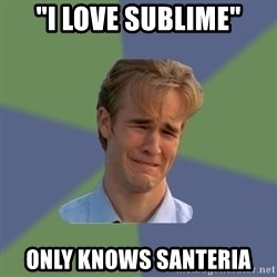 """Sad Face Guy - """"I love sublime"""" Only knows santeria"""