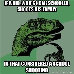 Philosoraptor - If a kid, who's homeschooled, shoots his family is that considered a school shooting