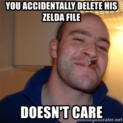 Good Guy Greg - you accidentally delete his zelda file doesn't care