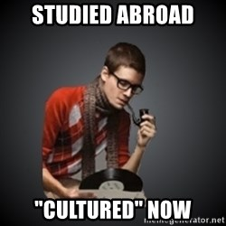 """snobbish - studied abroad """"cultured"""" now"""