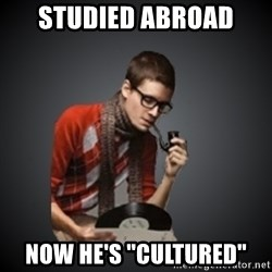 """snobbish - studied abroad now he's """"cultured"""""""