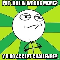 Challenge Accepted 2 - put joke in wrong meme? y u no accept challenge?