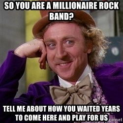Willy Wonka - SO YOU ARE A MILLIONAIRE ROCK BAND? TELL ME ABOUT HOW YOU WAITED YEARS TO COME HERE AND PLAY FOR US