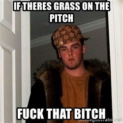 Scumbag Steve - If theres grass on the pitch FUck that bitch