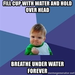 Success Kid - fill cup with water and hold over head breathe under water forever