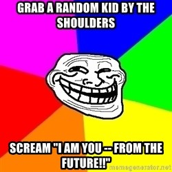 """Trollface - grab a random kid by the shoulders scream """"i am you -- from the future!!"""""""