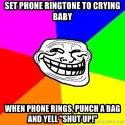 """Trollface - set phone ringtone to crying baby when phone rings, punch a bag and yell """"shut up!"""""""