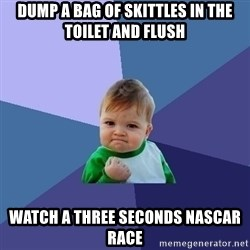 Success Kid - dump a bag of skittles in the toilet and flush watch a three seconds NAScar race