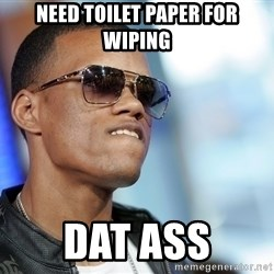 Dat Ass - need toilet paper for wiping dat ass