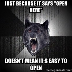 """Insanity Wolf - just because it says """"open here"""" doesn't mean it;s easy to open"""