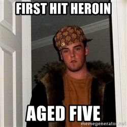Scumbag Steve - First Hit Heroin Aged five