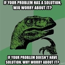 Philosoraptor - if your problem has a solution, wju worry about it? if your problem doesn't have solution, why worry about it?