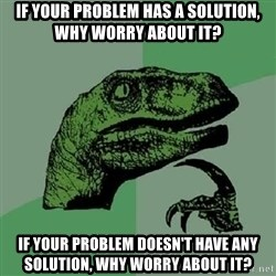 Philosoraptor - if your problem has a solution, why worry about it? if your problem doesn't have any solution, why worry about it?