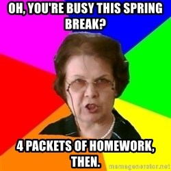 teacher - Oh, you're busy this spring break? 4 packets of homework, then.
