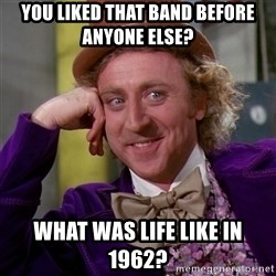 Willy Wonka - you liked that band before anyone else? what was life like in 1962?