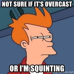 Futurama Fry - not sure if it's overcast or i'm squinting