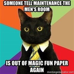Business Cat - someone tell maintenance the men's room is out of magic fun paper again