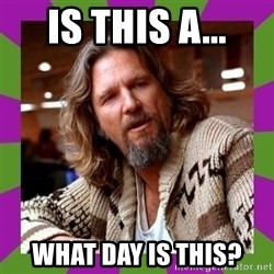 Dudeism - is this a... what day is this?