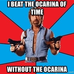 Chuck Norris  - i beat the ocarina of time without the ocarina