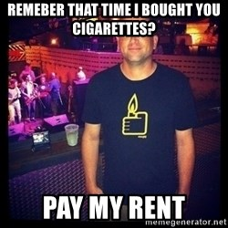 Short Temper Greg - remeber that time I bought you cigarettes? Pay my rent