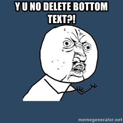 Y U No - y u no delete bottom text?!