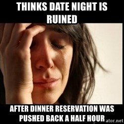 First World Problems - THINKS DATE NIGHT IS RUINED AFTER DINNER RESERVATION WAS PUSHED BACK A HALF HOUR