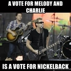 Nickelback - A vote For Melody and Charlie Is a Vote for nickelback