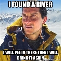 Bear Grylls - i found a river i will pee in there then i will drink it again