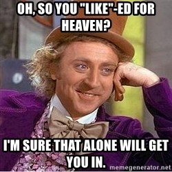 """Willy Wonka - Oh, so you """"like""""-ed for heaven? i'm sure that alone will get you in."""