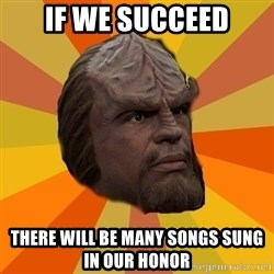 Courage Worf - if we succeed there will be many songs sung in our honor