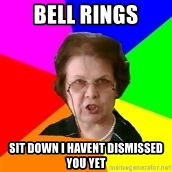 teacher - bell rings sit down i havent dismissed you yet