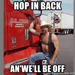 macho trucker  - hop in back an'we'll be off