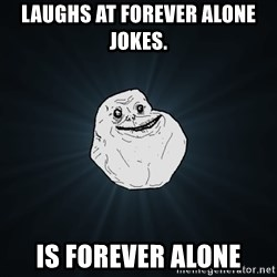Forever Alone - Laughs at forever alone jokes. Is forever alone