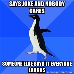 Socially Awkward Penguin - SAYS JOKE AND NOBODY CARES SOMEONE ELSE SAYS IT EVERYONE LAUGHS