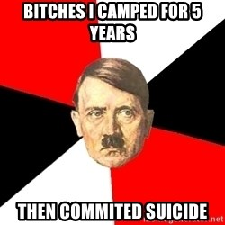 Advice Hitler - bitches i camped for 5 years then commited suicide