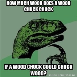 Philosoraptor - How much wood does a wood chuck chuck if a wood chuck could chuck wood?