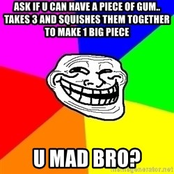 Trollface - ask if u can have a piece of gum.. takes 3 and squishes them together to make 1 big piece u mad bro?