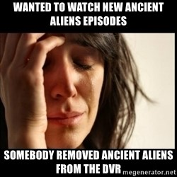 First World Problems - wanted to watch new ancient aliens episodes SOMEBODY REMOVED ANCIENT ALIENS FROM the DVR