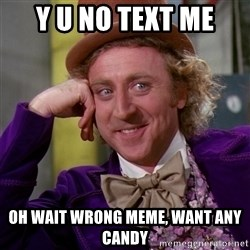 Willy Wonka - Y U NO TEXT ME OH WAIT WRONG MEME, WANT ANY CANDY
