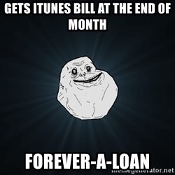 Forever Alone - gets itunes bill at the end of month forever-a-loan