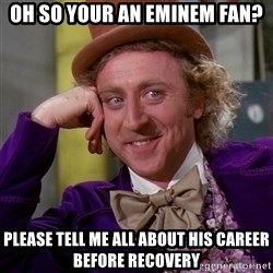 Willy Wonka - oh so your an eminem fan? please tell me all about his CAREER before recovery