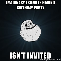 Forever Alone - imaginary friend is having birthday party isn't invited