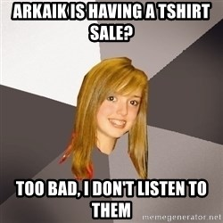 Musically Oblivious 8th Grader - Arkaik is having a tshirt sale? too bad, i don't listen to them