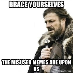 Prepare yourself - brace yourselves the misused memes are upon us