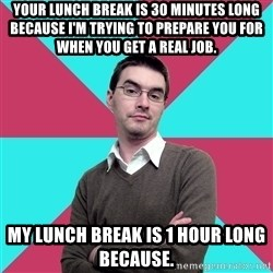 Privilege Denying Dude - Your lunch break is 30 minutes long because I'm trying to prepare you for when you get a real job. My lunch break is 1 hour long because.