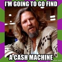 Dudeism - I'm going to go find a cash machine