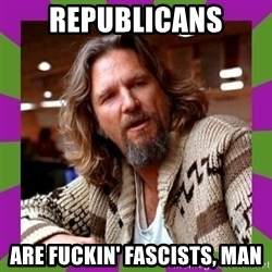 Dudeism - rEPUBLICANS ARE FUCKIN' FASCISTS, MAN